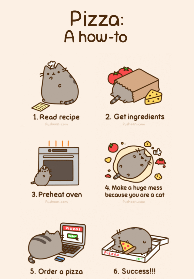Pusheen the Cat's How to Make Pizza. First, read recipe. Second, get ingredients. Third, preheat oven. Fourth, make a huge mess because you are a cat. Fifth, order a pizza. Sixth, success!!!